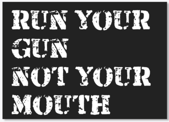 run your gun not your mouth